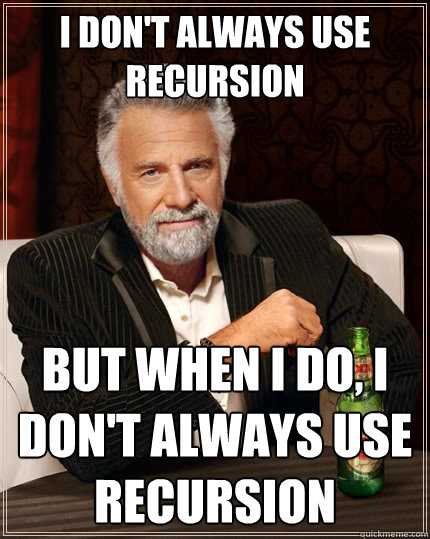 I don't always use recursion But when I do, I don't always use recursion - I don't always use recursion But when I do, I don't always use recursion  The Most Interesting Man In The World