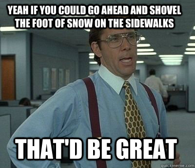 Yeah if you could go ahead and shovel the foot of snow on the sidewalks That'd be great - Yeah if you could go ahead and shovel the foot of snow on the sidewalks That'd be great  Bill Lumbergh