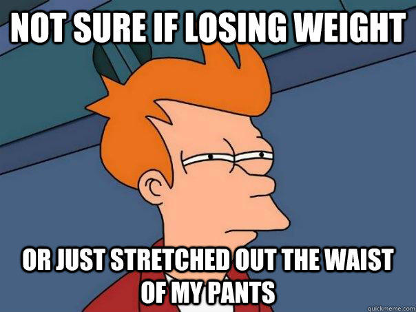 Not sure if losing weight Or just stretched out the waist of my pants - Not sure if losing weight Or just stretched out the waist of my pants  Futurama Fry