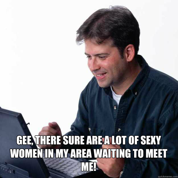 Gee, there sure are a lot of sexy women in my area waiting to meet me!