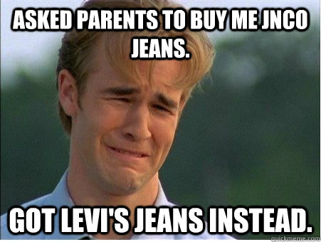 Asked parents to buy me JNCO jeans. Got Levi's jeans instead. - Asked parents to buy me JNCO jeans. Got Levi's jeans instead.  1990s Problems