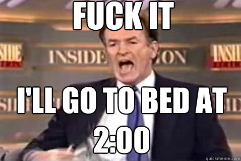 fuck it I'll go to bed at 2:00 - fuck it I'll go to bed at 2:00  Fuck It Bill OReilly