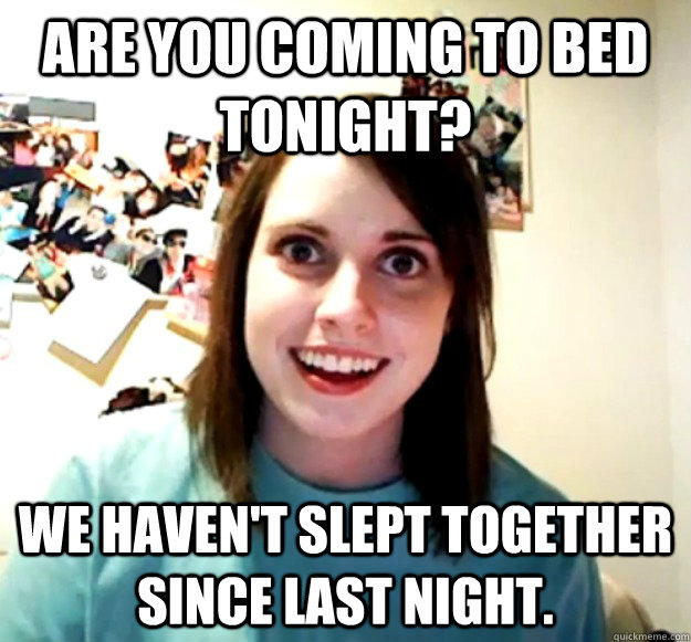 Are you coming to bed tonight? We haven't slept together since last night. - Are you coming to bed tonight? We haven't slept together since last night.  Overly Attached Girlfriend