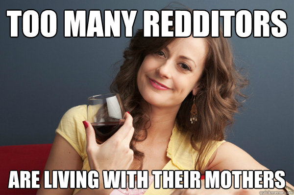 Too many Redditors Are living with their mothers - Too many Redditors Are living with their mothers  Forever Resentful Mother