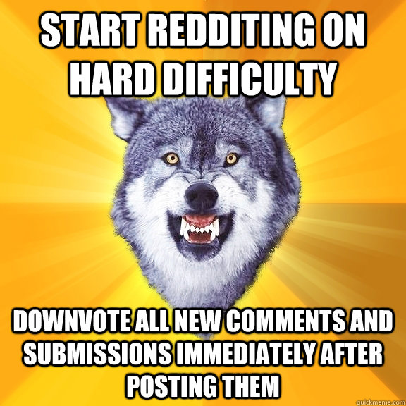 start redditing on hard difficulty downvote all new comments and submissions immediately after posting them - start redditing on hard difficulty downvote all new comments and submissions immediately after posting them  Courage Wolf