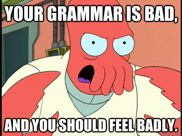 Your grammar is bad, and you should feel badly. - Your grammar is bad, and you should feel badly.  Lunatic Zoidberg