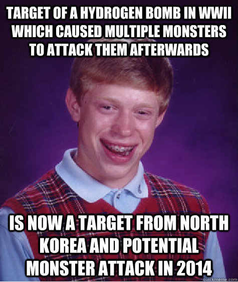 Target of a hydrogen bomb in wwii which caused multiple monsters to attack them afterwards is now a target from north korea and potential monster attack in 2014 - Target of a hydrogen bomb in wwii which caused multiple monsters to attack them afterwards is now a target from north korea and potential monster attack in 2014  Bad Luck Brian