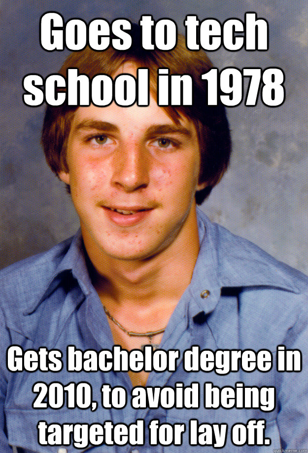 Goes to tech school in 1978 Gets bachelor degree in 2010, to avoid being targeted for lay off. - Goes to tech school in 1978 Gets bachelor degree in 2010, to avoid being targeted for lay off.  Old Economy Steven