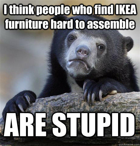I think people who find IKEA furniture hard to assemble ARE STUPID - I think people who find IKEA furniture hard to assemble ARE STUPID  Confession Bear
