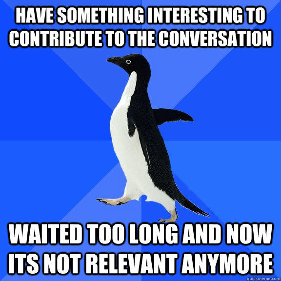 Have something interesting to contribute to the conversation waited too long and now its not relevant anymore - Have something interesting to contribute to the conversation waited too long and now its not relevant anymore  Socially Awkward Penguin