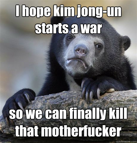 I hope kim jong-un starts a war so we can finally kill that motherfucker - I hope kim jong-un starts a war so we can finally kill that motherfucker  Confession Bear