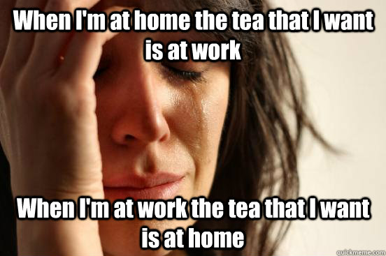 When I'm at home the tea that I want is at work When I'm at work the tea that I want is at home - When I'm at home the tea that I want is at work When I'm at work the tea that I want is at home  First World Problems