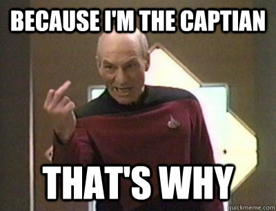 Because I'm the captian That's why - Because I'm the captian That's why  Because I said so Picard