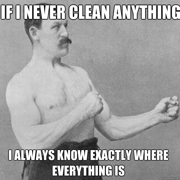 If i never clean anything I always know exactly where everything is - If i never clean anything I always know exactly where everything is  Misc