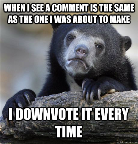 WHEN I SEE A COMMENT IS THE SAME AS THE ONE I WAS ABOUT TO MAKE I DOWNVOTE IT EVERY TIME - WHEN I SEE A COMMENT IS THE SAME AS THE ONE I WAS ABOUT TO MAKE I DOWNVOTE IT EVERY TIME  Confession Bear