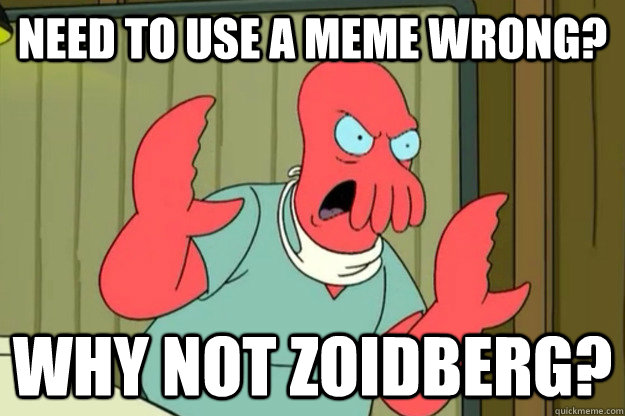 Need to use a meme wrong? Why not zoidberg?