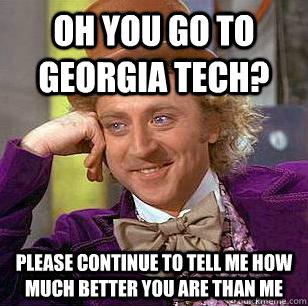 db38b7b46ffcc4c1c8380b17b28e9210be8936cc2fbef1e31dabcf8495166fba oh you go to georgia tech? please continue to tell me how much,Georgia Tech Memes
