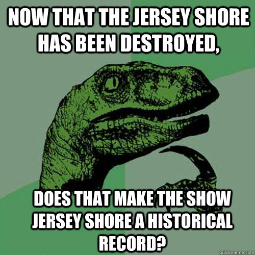 Now that the Jersey Shore has been destroyed, Does that make the show Jersey Shore a historical record? - Now that the Jersey Shore has been destroyed, Does that make the show Jersey Shore a historical record?  Misc