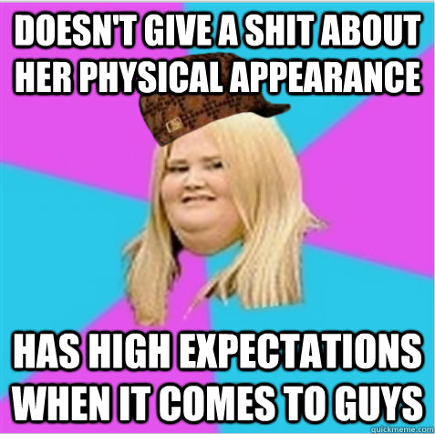Doesn't give a shit about her physical appearance  Has high expectations when it comes to guys - Doesn't give a shit about her physical appearance  Has high expectations when it comes to guys  scumbag fat girl