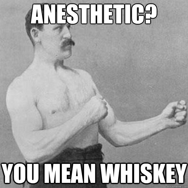 anesthetic? You mean whiskey - anesthetic? You mean whiskey  overly manly man