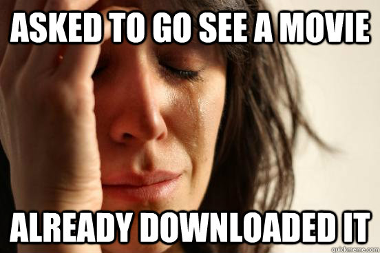 asked to go see a movie already downloaded it - asked to go see a movie already downloaded it  First World Problems