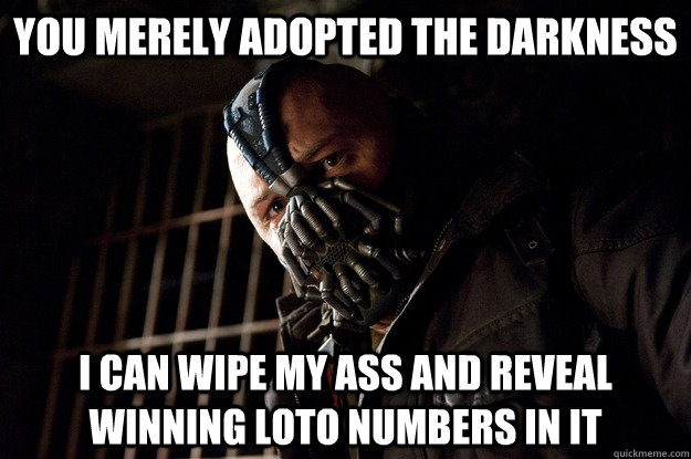 You merely adopted the darkness i can wipe my ass and reveal winning loto numbers in it - You merely adopted the darkness i can wipe my ass and reveal winning loto numbers in it  Angry Bane