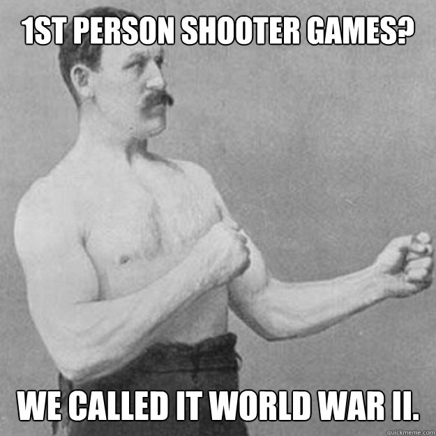 1ST pERSON sHOOTER GAMES? wE CALLED It wORLD wAr II. - 1ST pERSON sHOOTER GAMES? wE CALLED It wORLD wAr II.  overly manly man