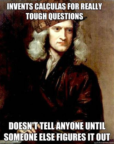 Invents calculas for really tough questions Doesn't tell anyone until someone else figures it out - Invents calculas for really tough questions Doesn't tell anyone until someone else figures it out  Scumbag Sir Isaac Newton