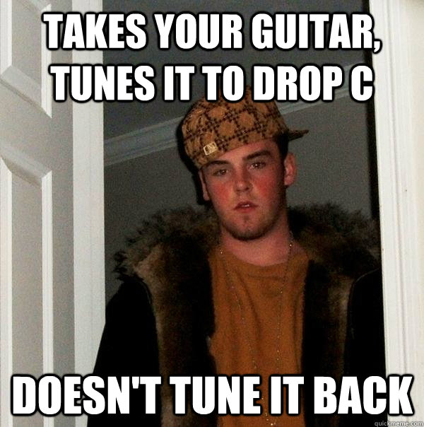 takes your guitar, tunes it to drop c doesn't tune it back - takes your guitar, tunes it to drop c doesn't tune it back  Scumbag Steve