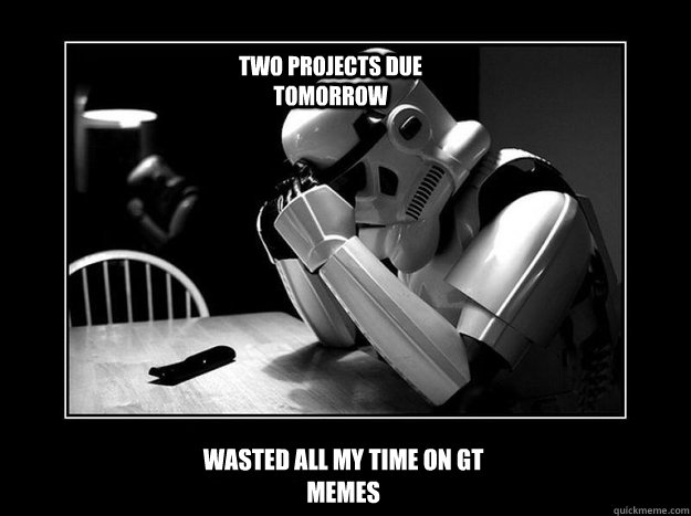 Wasted all my time on GT MEMES Two projects due tomorrow