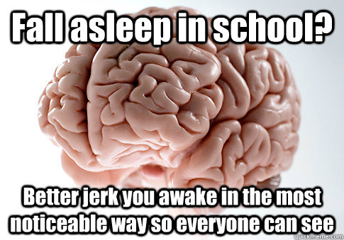 Fall asleep in school? Better jerk you awake in the most noticeable way so everyone can see   - Fall asleep in school? Better jerk you awake in the most noticeable way so everyone can see    Scumbag Brain