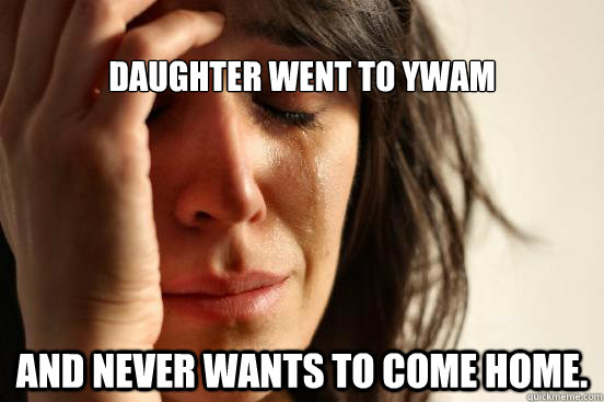 db465580a3a028e20f9d2c9e63a0a9cd1dd43d286f60c5baed480391b94b7a06 daughter went to ywam and never wants to come home first world