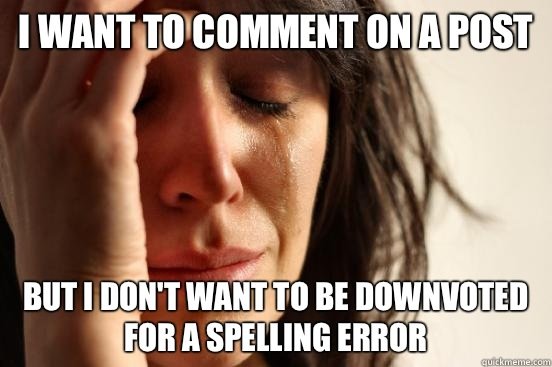 I want to comment on a post but I don't want to be downvoted for a spelling error - I want to comment on a post but I don't want to be downvoted for a spelling error  First World Problems