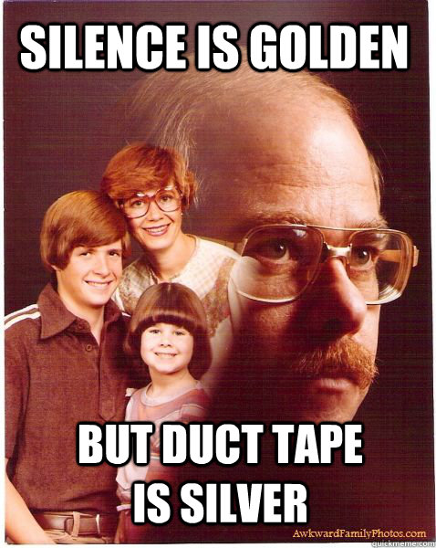 silence is golden but duct tape is silver - silence is golden but duct tape is silver  Vengeance Dad