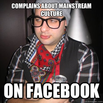 complains about mainstream culture on facebook  Oblivious Hipster