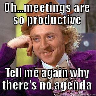 Meeting Hell - OH...MEETINGS ARE SO PRODUCTIVE TELL ME AGAIN WHY THERE'S NO AGENDA Condescending Wonka