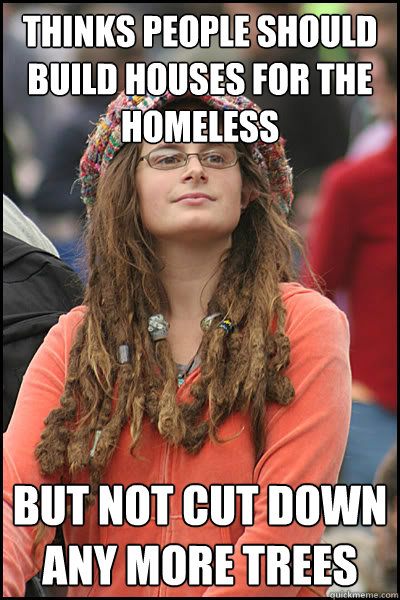 thinks people should build houses for the homeless but not cut down any more trees - thinks people should build houses for the homeless but not cut down any more trees  College Liberal