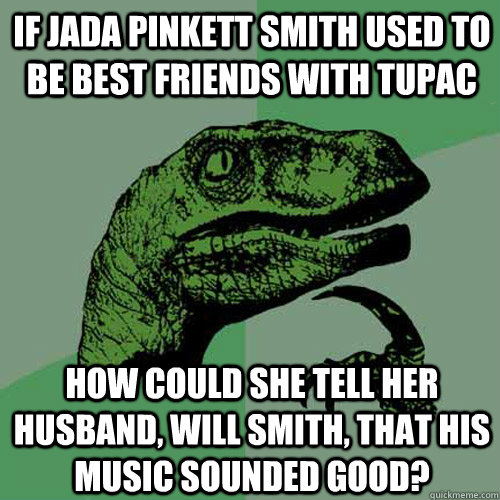 if jada pinkett smith used to be best friends with TUPAC  how could she tell her husband, will smith, that his music sounded good? - if jada pinkett smith used to be best friends with TUPAC  how could she tell her husband, will smith, that his music sounded good?  Philosoraptor