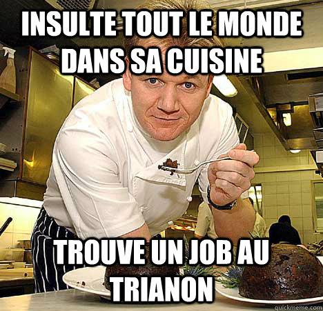 Insulte tout le monde dans sa cuisine Trouve un job au Trianon  Psychotic Nutjob Gordon Ramsay