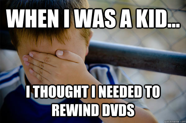 WHEN I WAS A KID... I thought i needed to rewind dvds - WHEN I WAS A KID... I thought i needed to rewind dvds  Misc