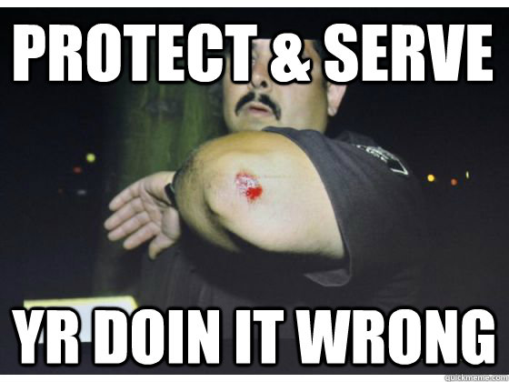 PROTECT & SERVE YR DOIN IT WRONG