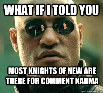 What if i told you most knights of new are there for comment karma