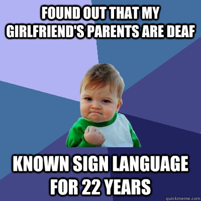 Found out that my girlfriend's parents are deaf Known sign language for 22 years - Found out that my girlfriend's parents are deaf Known sign language for 22 years  Success Kid