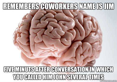 Remembers coworkers name is jim five minuts after conversation in which you called him john several times - Remembers coworkers name is jim five minuts after conversation in which you called him john several times  Scumbag Brain
