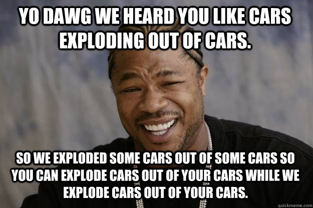 YO DAWG WE HEARD YOU LIKE CARS EXPLODING OUT OF CARS. SO WE EXPLODED SOME CARS OUT OF SOME CARS SO YOU CAN EXPLODE CARS OUT OF YOUR CARS WHILE WE EXPLODE CARS OUT OF YOUR CARS. - YO DAWG WE HEARD YOU LIKE CARS EXPLODING OUT OF CARS. SO WE EXPLODED SOME CARS OUT OF SOME CARS SO YOU CAN EXPLODE CARS OUT OF YOUR CARS WHILE WE EXPLODE CARS OUT OF YOUR CARS.  Xzibit meme