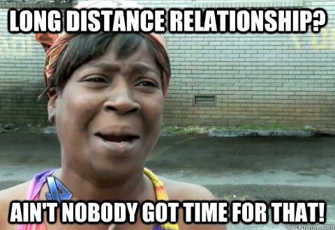 Funny Memes For Long Distance Relationships : Long distance relationship ain t nobody got time for that aint