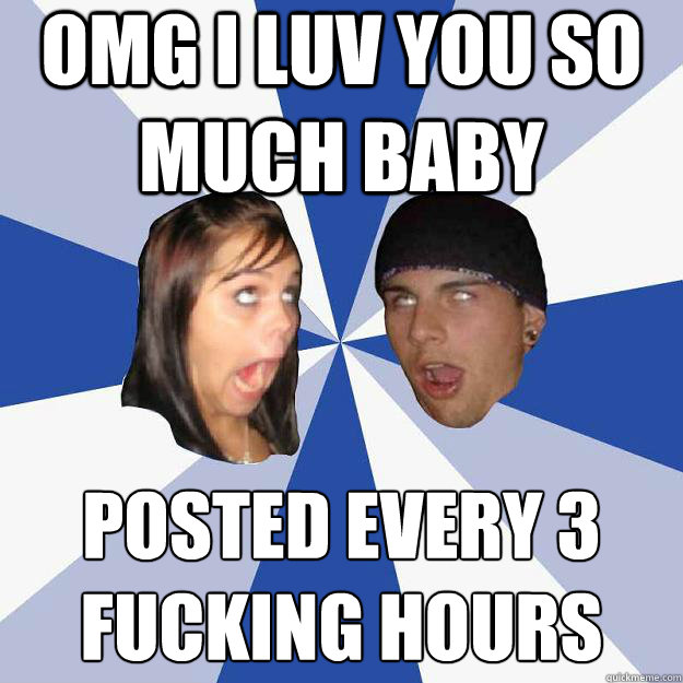OMG I LUV YOU SO MUCH BABY Posted every 3 fucking hours