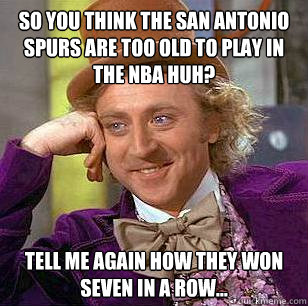 So you think the San Antonio Spurs are too old to play in the NBA HUH? Tell me again how they won seven in a row... - So you think the San Antonio Spurs are too old to play in the NBA HUH? Tell me again how they won seven in a row...  Condescending Wonka