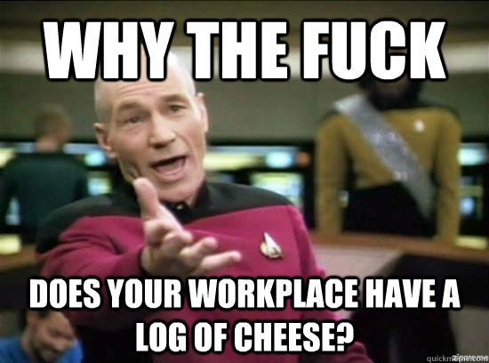 Why the fuck does your workplace have a log of cheese? - Why the fuck does your workplace have a log of cheese?  Annoyed Picard HD