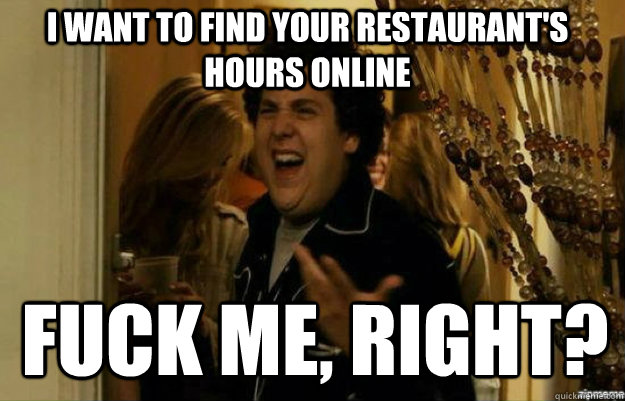 I want to find your restaurant's hours online FUCK ME, RIGHT?  fuck me right